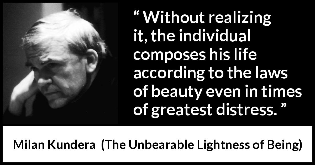 Milan Kundera - The Unbearable Lightness of Being - Without realizing it, the individual composes his life according to the laws of beauty even in times of greatest distress.