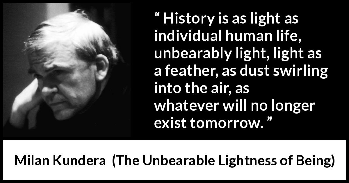 Milan Kundera - The Unbearable Lightness of Being - History is as light as individual human life, unbearably light, light as a feather, as dust swirling into the air, as whatever will no longer exist tomorrow.