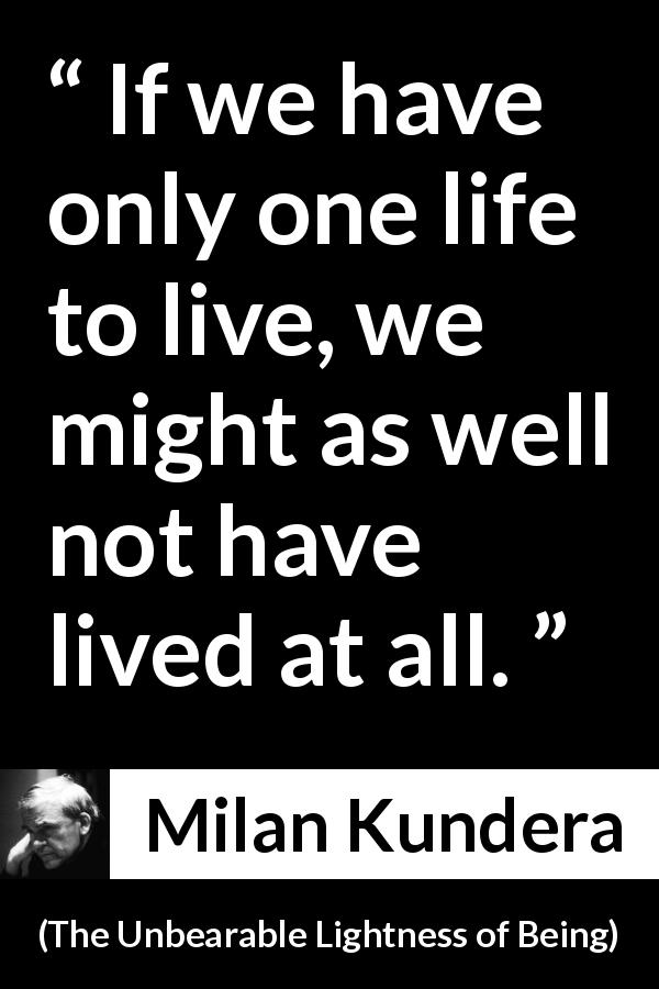 "Milan Kundera about life (""The Unbearable Lightness of Being"", 1984) - If we have only one life to live, we might as well not have lived at all."