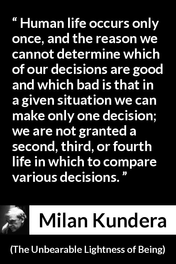 "Milan Kundera about life (""The Unbearable Lightness of Being"", 1984) - Human life occurs only once, and the reason we cannot determine which of our decisions are good and which bad is that in a given situation we can make only one decision; we are not granted a second, third, or fourth life in which to compare various decisions."