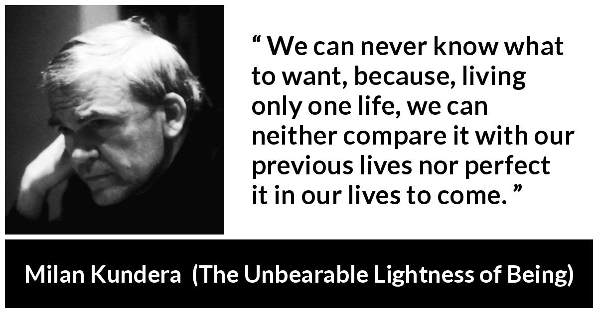 Milan Kundera - The Unbearable Lightness of Being - We can never know what to want, because, living only one life, we can neither compare it with our previous lives nor perfect it in our lives to come.