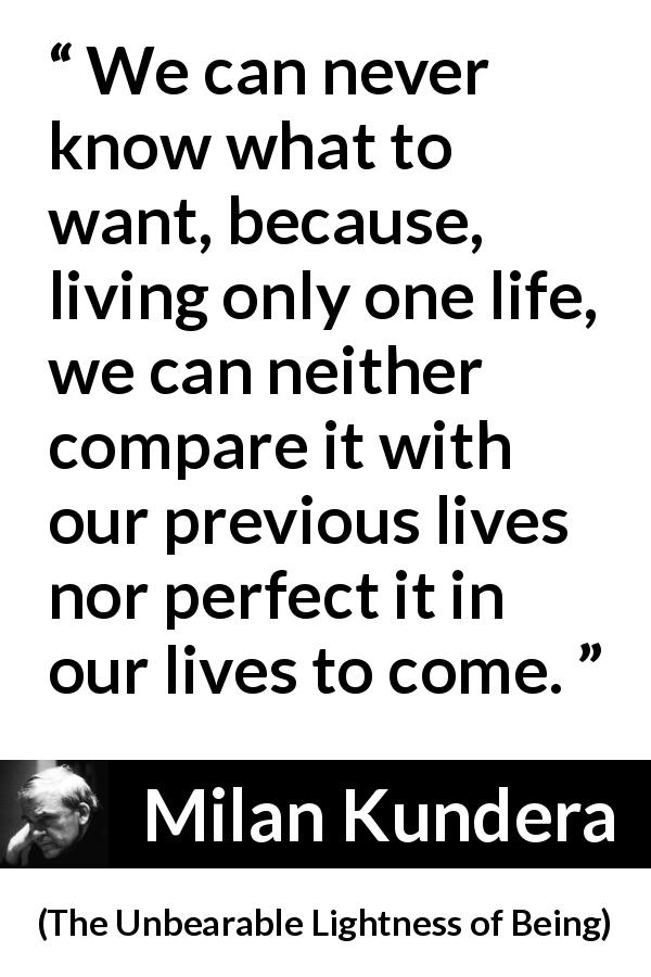 "Milan Kundera about life (""The Unbearable Lightness of Being"", 1984) - We can never know what to want, because, living only one life, we can neither compare it with our previous lives nor perfect it in our lives to come."