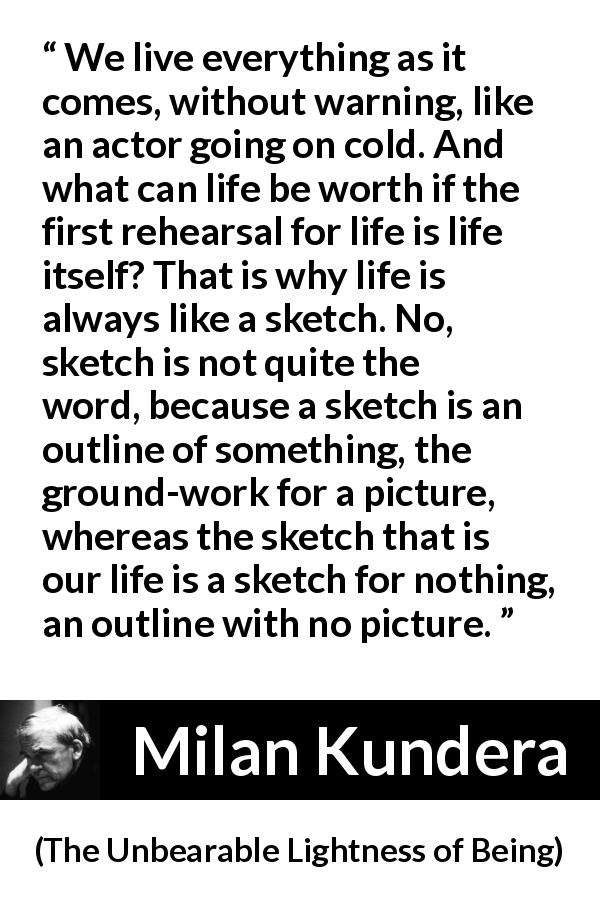 "Milan Kundera about life (""The Unbearable Lightness of Being"", 1984) - We live everything as it comes, without warning, like an actor going on cold. And what can life be worth if the first rehearsal for life is life itself? That is why life is always like a sketch. No, sketch is not quite the word, because a sketch is an outline of something, the ground-work for a picture, whereas the sketch that is our life is a sketch for nothing, an outline with no picture."