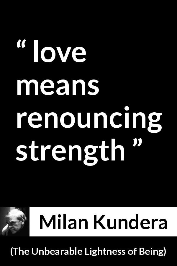"Milan Kundera about love (""The Unbearable Lightness of Being"", 1984) - love means renouncing strength"