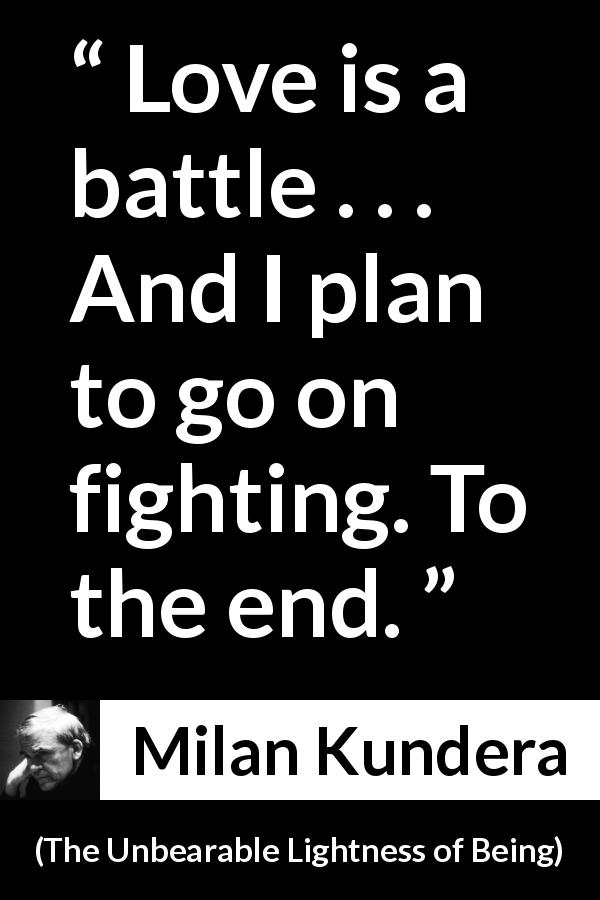 Milan Kundera quote about love from The Unbearable Lightness of Being (1984) - Love is a battle . . . And I plan to go on fighting. To the end.