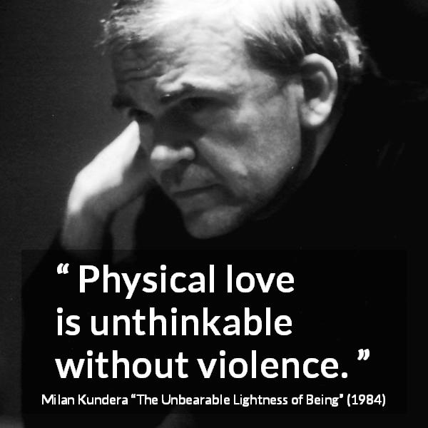 "Milan Kundera about love (""The Unbearable Lightness of Being"", 1984) - Physical love is unthinkable without violence."