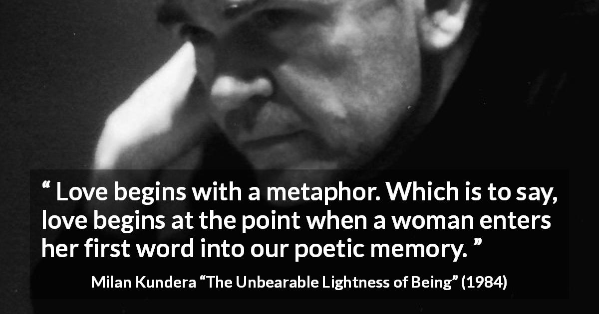 "Milan Kundera about love (""The Unbearable Lightness of Being"", 1984) - Love begins with a metaphor. Which is to say, love begins at the point when a woman enters her first word into our poetic memory."