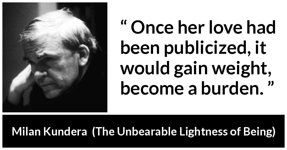 "Milan Kundera about love (""The Unbearable Lightness of Being"", 1984) - Once her love had been publicized, it would gain weight, become a burden."