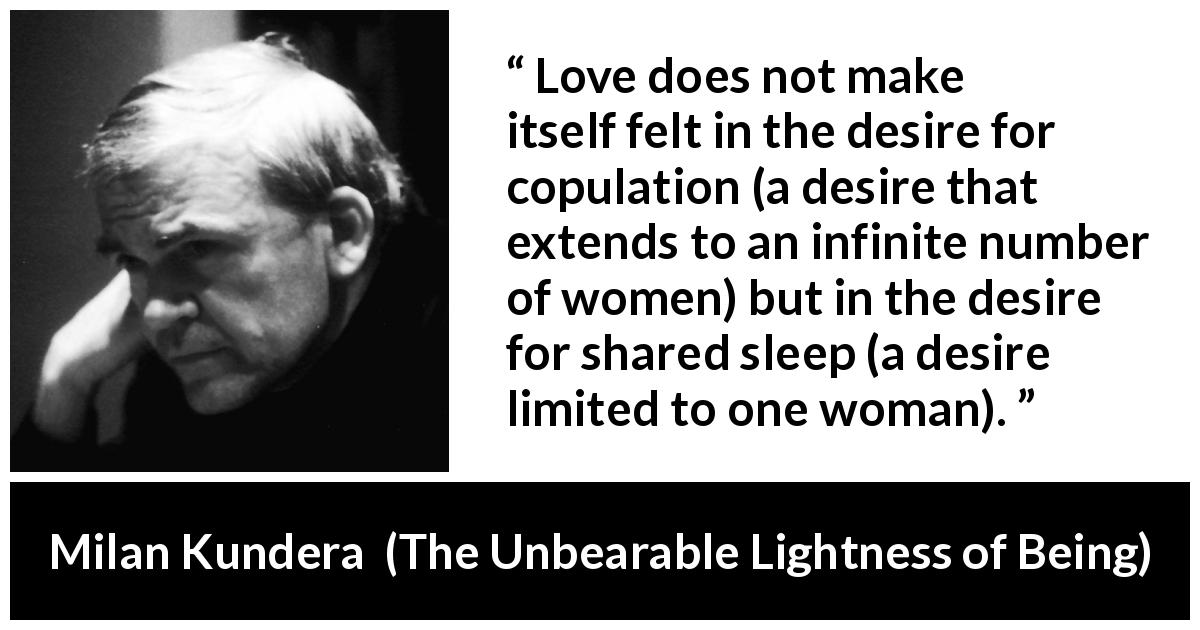 "Milan Kundera about love (""The Unbearable Lightness of Being"", 1984) - Love does not make itself felt in the desire for copulation (a desire that extends to an infinite number of women) but in the desire for shared sleep (a desire limited to one woman)."