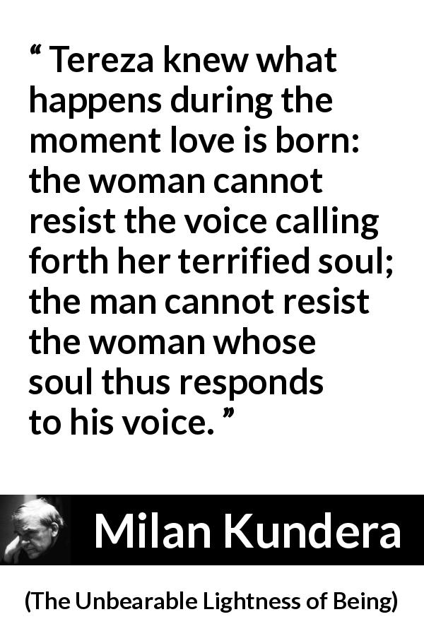 "Milan Kundera about love (""The Unbearable Lightness of Being"", 1984) - Tereza knew what happens during the moment love is born: the woman cannot resist the voice calling forth her terrified soul; the man cannot resist the woman whose soul thus responds to his voice."