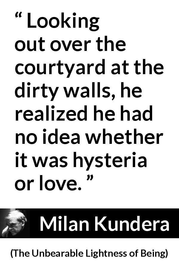 "Milan Kundera about love (""The Unbearable Lightness of Being"", 1984) - Looking out over the courtyard at the dirty walls, he realized he had no idea whether it was hysteria or love."