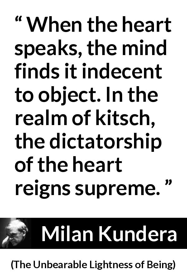 "Milan Kundera about mind (""The Unbearable Lightness of Being"", 1984) - When the heart speaks, the mind finds it indecent to object. In the realm of kitsch, the dictatorship of the heart reigns supreme."