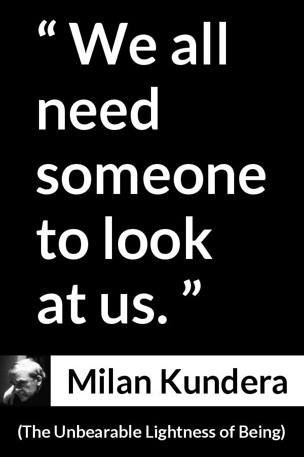 "Milan Kundera about need (""The Unbearable Lightness of Being"", 1984) - We all need someone to look at us."