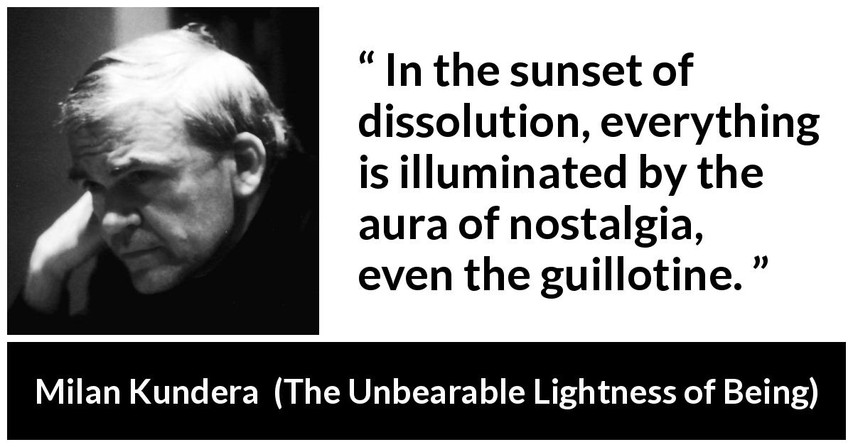 "Milan Kundera about nostalgia (""The Unbearable Lightness of Being"", 1984) - In the sunset of dissolution, everything is illuminated by the aura of nostalgia, even the guillotine."