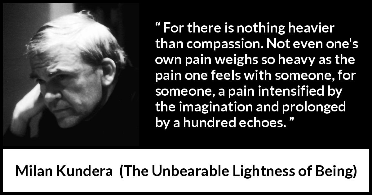 Milan Kundera quote about pain from The Unbearable Lightness of Being (1984) - For there is nothing heavier than compassion. Not even one's own pain weighs so heavy as the pain one feels with someone, for someone, a pain intensified by the imagination and prolonged by a hundred echoes.