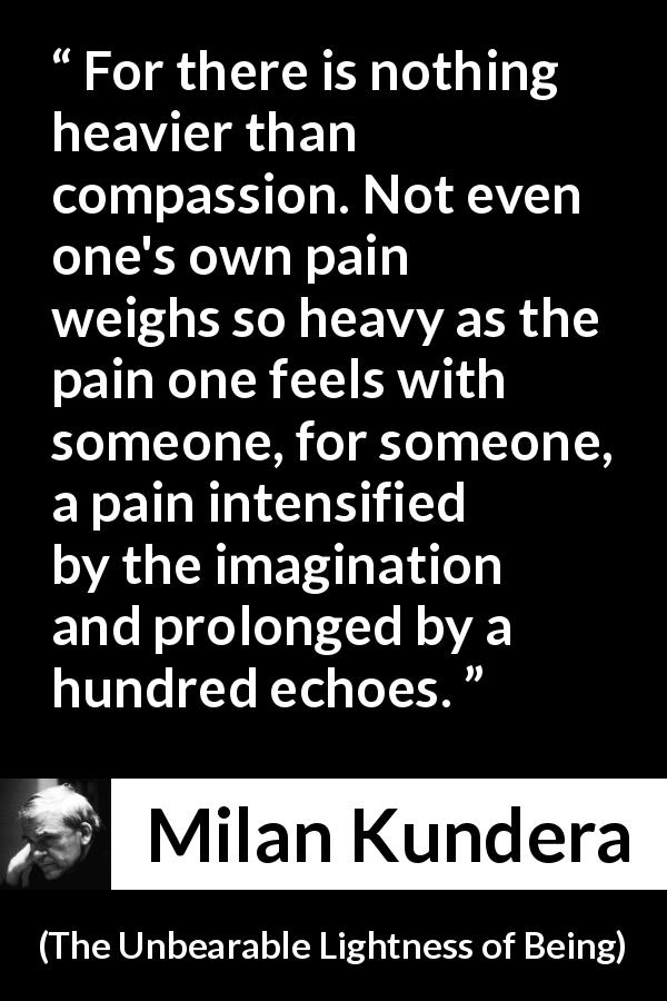 Milan Kundera - The Unbearable Lightness of Being - For there is nothing heavier than compassion. Not even one's own pain weighs so heavy as the pain one feels with someone, for someone, a pain intensified by the imagination and prolonged by a hundred echoes.