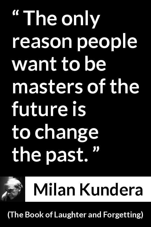 "Milan Kundera about past (""The Book of Laughter and Forgetting"", 1979) - The only reason people want to be masters of the future is to change the past."