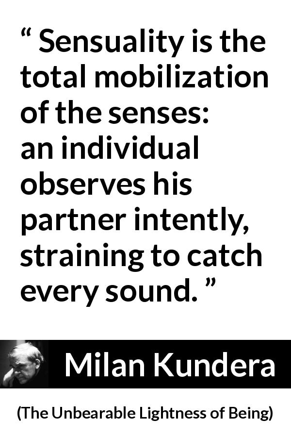 "Milan Kundera about senses (""The Unbearable Lightness of Being"", 1984) - Sensuality is the total mobilization of the senses: an individual observes his partner intently, straining to catch every sound."
