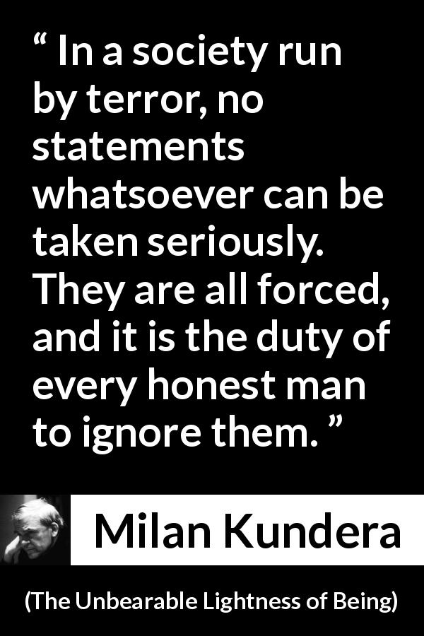 "Milan Kundera about society (""The Unbearable Lightness of Being"", 1984) - In a society run by terror, no statements whatsoever can be taken seriously. They are all forced, and it is the duty of every honest man to ignore them."