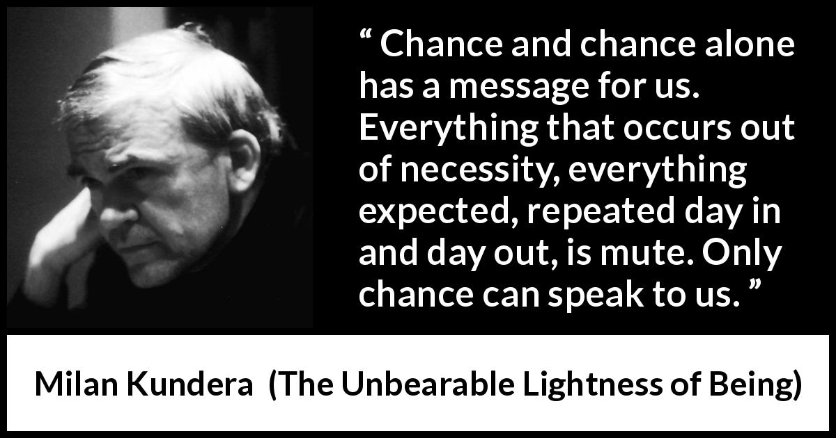 "Milan Kundera about speech (""The Unbearable Lightness of Being"", 1984) - Chance and chance alone has a message for us. Everything that occurs out of necessity, everything expected, repeated day in and day out, is mute. Only chance can speak to us."