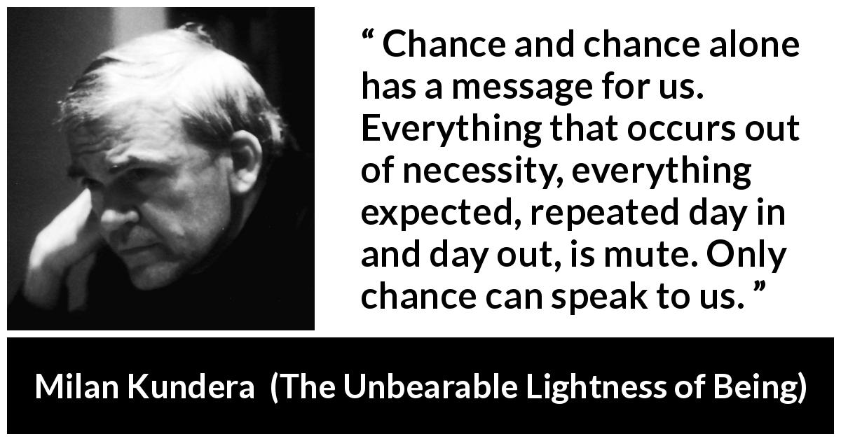 Milan Kundera quote about speech from The Unbearable Lightness of Being (1984) - Chance and chance alone has a message for us. Everything that occurs out of necessity, everything expected, repeated day in and day out, is mute. Only chance can speak to us.