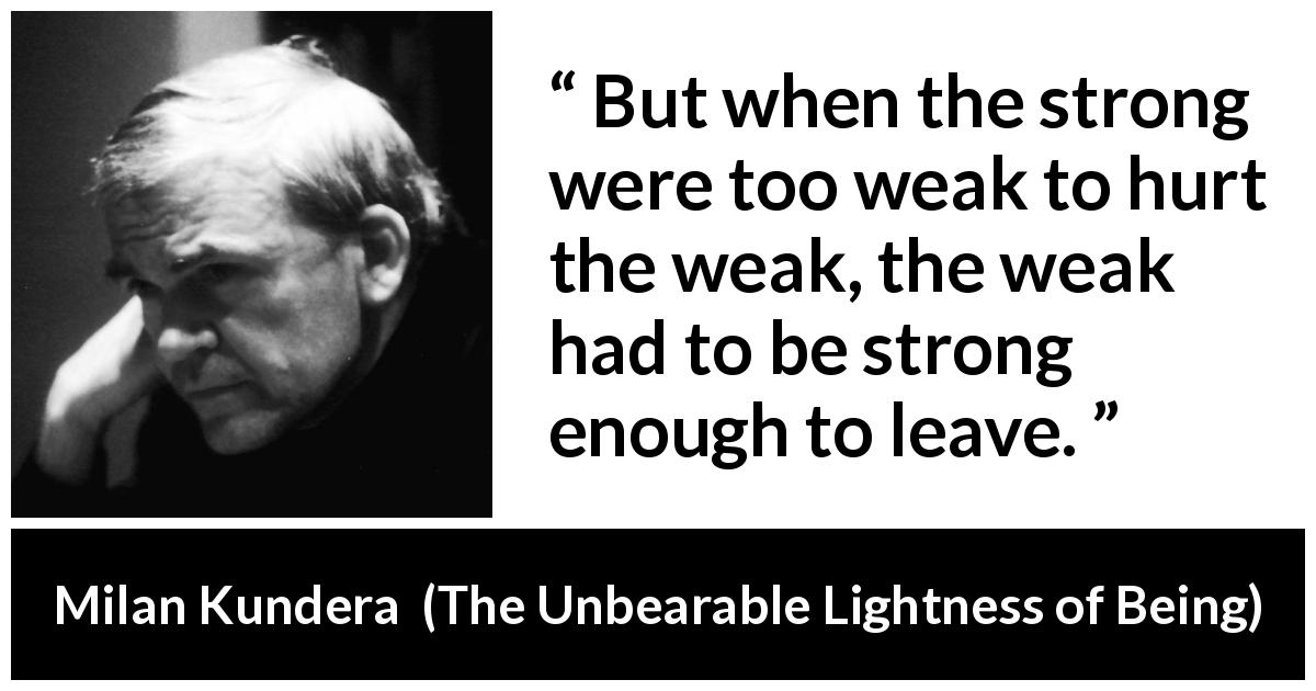 "Milan Kundera about strength (""The Unbearable Lightness of Being"", 1984) - But when the strong were too weak to hurt the weak, the weak had to be strong enough to leave."