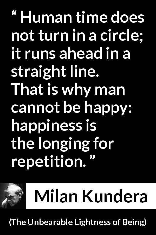 Milan Kundera - The Unbearable Lightness of Being - Human time does not turn in a circle; it runs ahead in a straight line. That is why man cannot be happy: happiness is the longing for repetition.