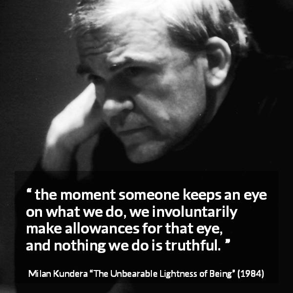 Milan Kundera quote about truth from The Unbearable Lightness of Being (1984) - the moment someone keeps an eye on what we do, we involuntarily make allowances for that eye, and nothing we do is truthful.