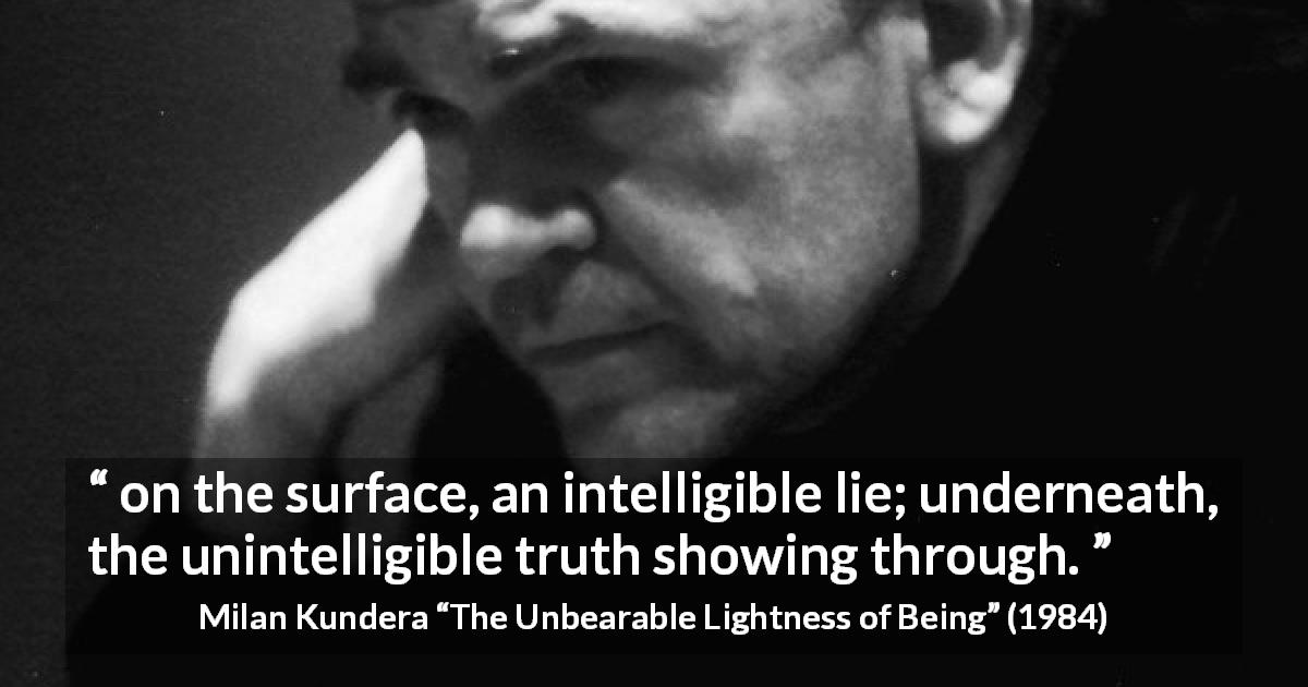 "Milan Kundera about truth (""The Unbearable Lightness of Being"", 1984) - on the surface, an intelligible lie; underneath, the unintelligible truth showing through."