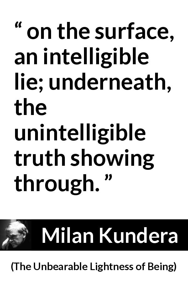 Milan Kundera quote about truth from The Unbearable Lightness of Being - on the surface, an intelligible lie; underneath, the unintelligible truth showing through.