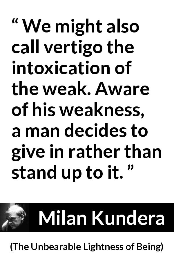 "Milan Kundera about weakness (""The Unbearable Lightness of Being"", 1984) - We might also call vertigo the intoxication of the weak. Aware of his weakness, a man decides to give in rather than stand up to it."