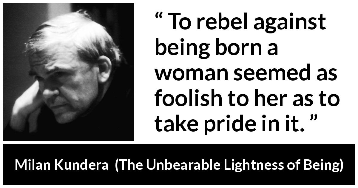 "Milan Kundera about women (""The Unbearable Lightness of Being"", 1984) - To rebel against being born a woman seemed as foolish to her as to take pride in it."