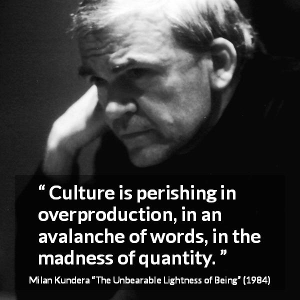 "Milan Kundera about words (""The Unbearable Lightness of Being"", 1984) - Culture is perishing in overproduction, in an avalanche of words, in the madness of quantity."