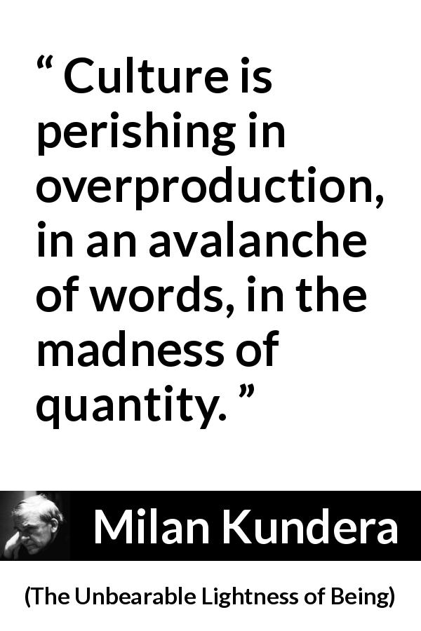 Milan Kundera - The Unbearable Lightness of Being - Culture is perishing in overproduction, in an avalanche of words, in the madness of quantity.