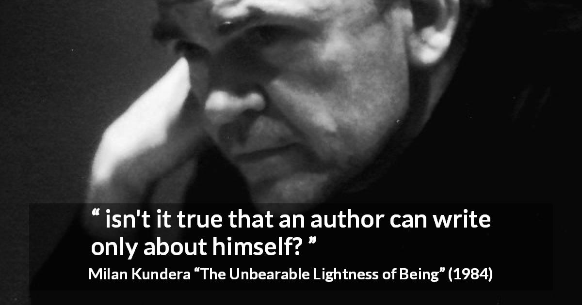 "Milan Kundera about writing (""The Unbearable Lightness of Being"", 1984) - isn't it true that an author can write only about himself?"