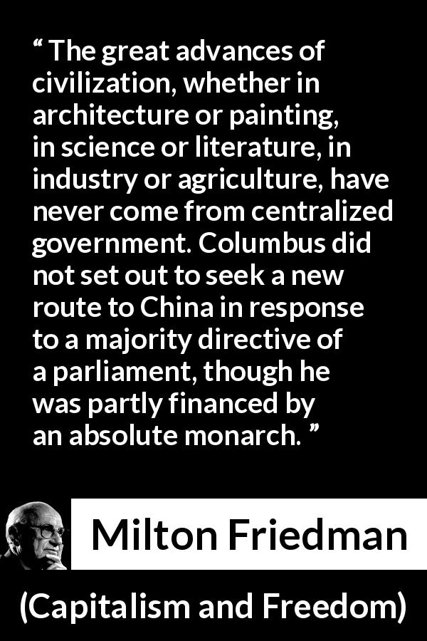 "Milton Friedman about civilization (""Capitalism and Freedom"", 1962) - The great advances of civilization, whether in architecture or painting, in science or literature, in industry or agriculture, have never come from centralized government. Columbus did not set out to seek a new route to China in response to a majority directive of a parliament, though he was partly financed by an absolute monarch."