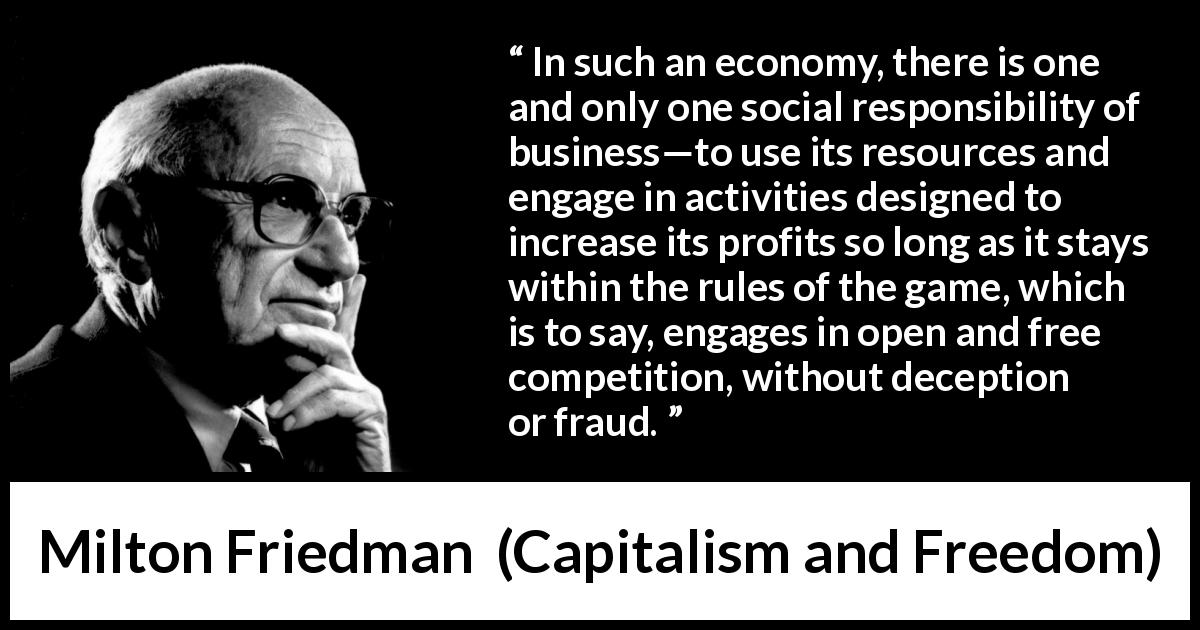 Milton Friedman - Capitalism and Freedom - In such an economy, there is one and only one social responsibility of business—to use its resources and engage in activities designed to increase its profits so long as it stays within the rules of the game, which is to say, engages in open and free competition, without deception or fraud.