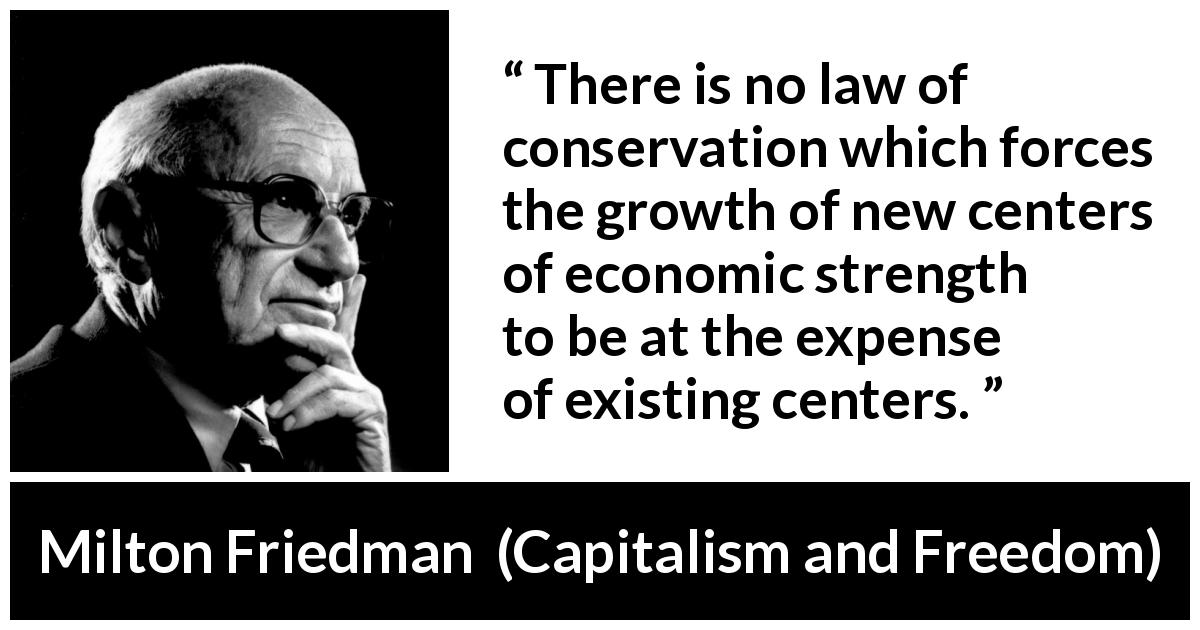 Milton Friedman quote about conservation from Capitalism and Freedom (1962) - There is no law of conservation which forces the growth of new centers of economic strength to be at the expense of existing centers.