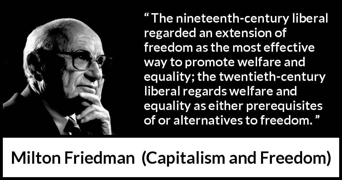 "Milton Friedman about equality (""Capitalism and Freedom"", 1962) - The nineteenth-century liberal regarded an extension of freedom as the most effective way to promote welfare and equality; the twentieth-century liberal regards welfare and equality as either prerequisites of or alternatives to freedom."