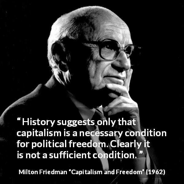 Milton Friedman quote about freedom from Capitalism and Freedom (1962) - History suggests only that capitalism is a necessary condition for political freedom. Clearly it is not a sufficient condition.