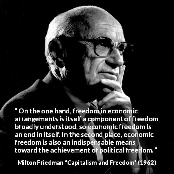 "Milton Friedman about freedom (""Capitalism and Freedom"", 1962) - On the one hand, freedom in economic arrangements is itself a component of freedom broadly understood, so economic freedom is an end in itself. In the second place, economic freedom is also an indispensable means toward the achievement of political freedom."