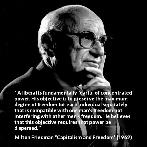 Milton Friedman quote about freedom from Capitalism and Freedom (1962) - A liberal is fundamentally fearful of concentrated power. His objective is to preserve the maximum degree of freedom for each individual separately that is compatible with one man's freedom not interfering with other men's freedom. He believes that this objective requires that power be dispersed.