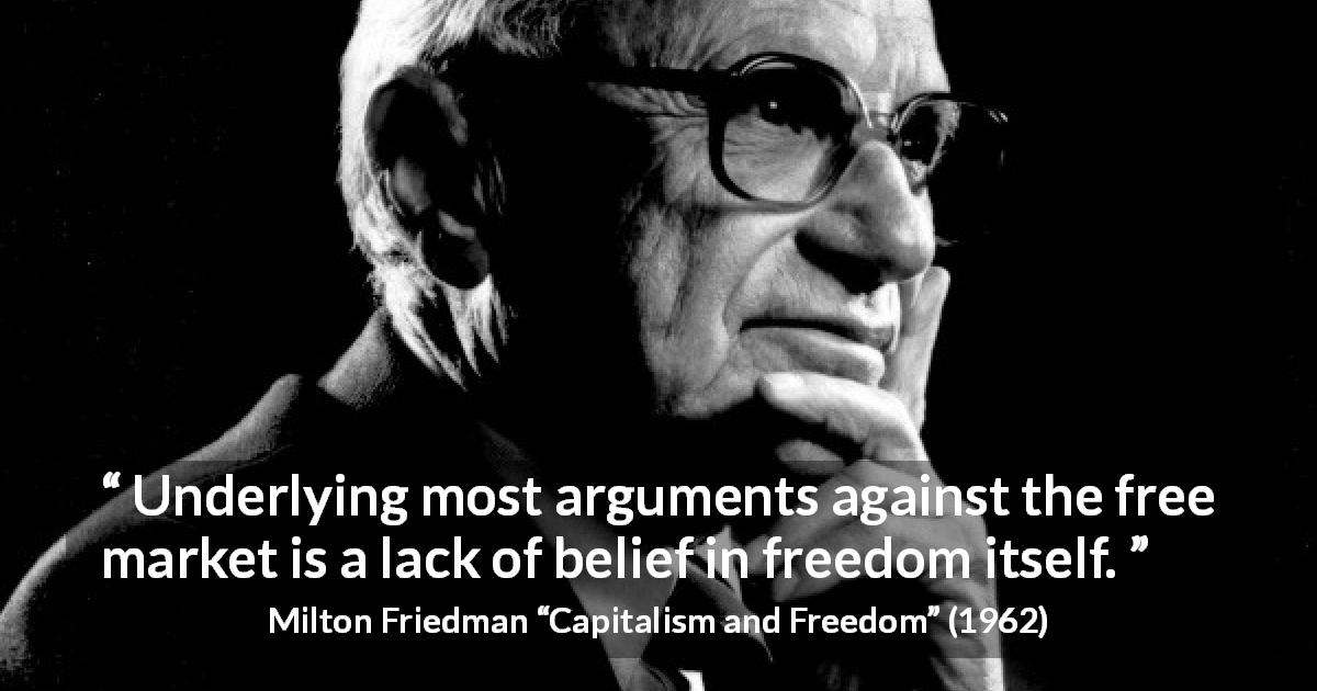 Milton Friedman quote about freedom from Capitalism and Freedom - Underlying most arguments against the free market is a lack of belief in freedom itself.