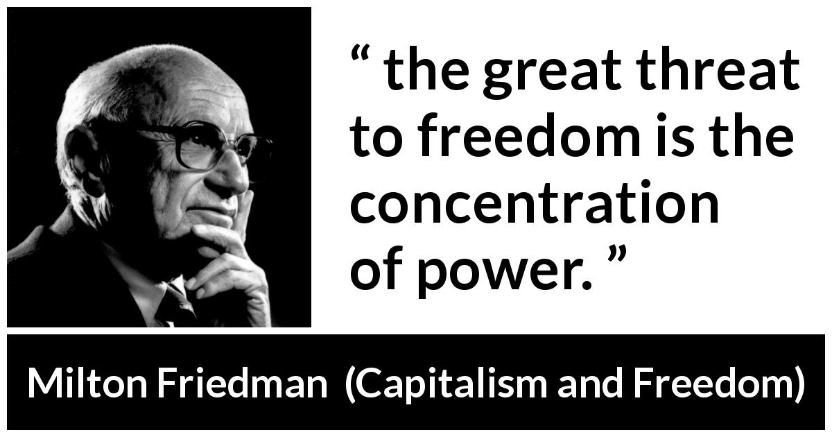 "Milton Friedman about freedom (""Capitalism and Freedom"", 1962) - the great threat to freedom is the concentration of power."