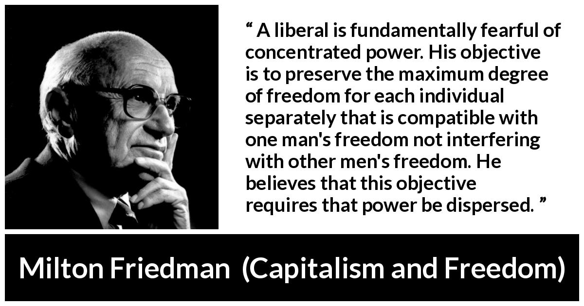 Milton Friedman - Capitalism and Freedom - A liberal is fundamentally fearful of concentrated power. His objective is to preserve the maximum degree of freedom for each individual separately that is compatible with one man's freedom not interfering with other men's freedom. He believes that this objective requires that power be dispersed.