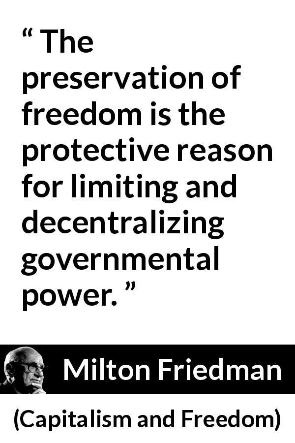 "Milton Friedman about freedom (""Capitalism and Freedom"", 1962) - The preservation of freedom is the protective reason for limiting and decentralizing governmental power."