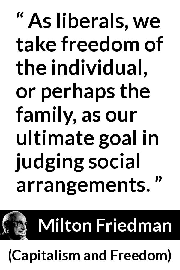 "Milton Friedman about freedom (""Capitalism and Freedom"", 1962) - As liberals, we take freedom of the individual, or perhaps the family, as our ultimate goal in judging social arrangements."