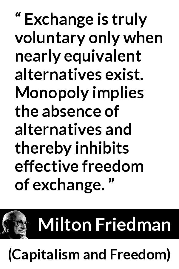 "Milton Friedman about freedom (""Capitalism and Freedom"", 1962) - Exchange is truly voluntary only when nearly equivalent alternatives exist. Monopoly implies the absence of alternatives and thereby inhibits effective freedom of exchange."