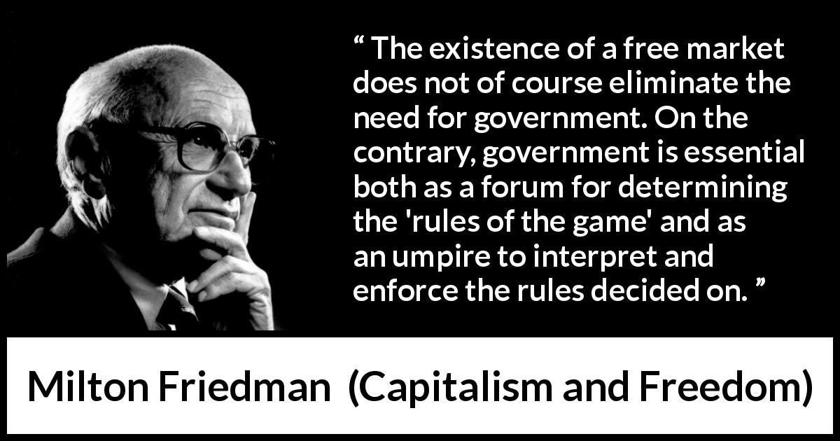 "Milton Friedman about government (""Capitalism and Freedom"", 1962) - The existence of a free market does not of course eliminate the need for government. On the contrary, government is essential both as a forum for determining the 'rules of the game' and as an umpire to interpret and enforce the rules decided on."