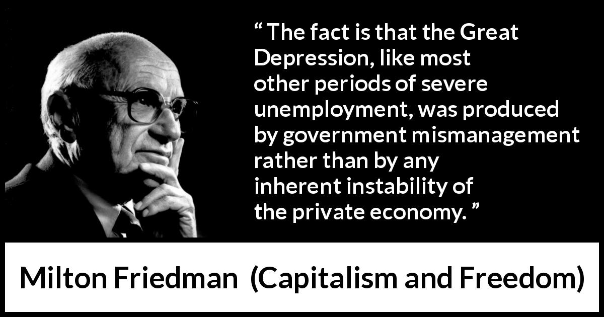 Milton Friedman quote about government from Capitalism and Freedom (1962) - The fact is that the Great Depression, like most other periods of severe unemployment, was produced by government mismanagement rather than by any inherent instability of the private economy.
